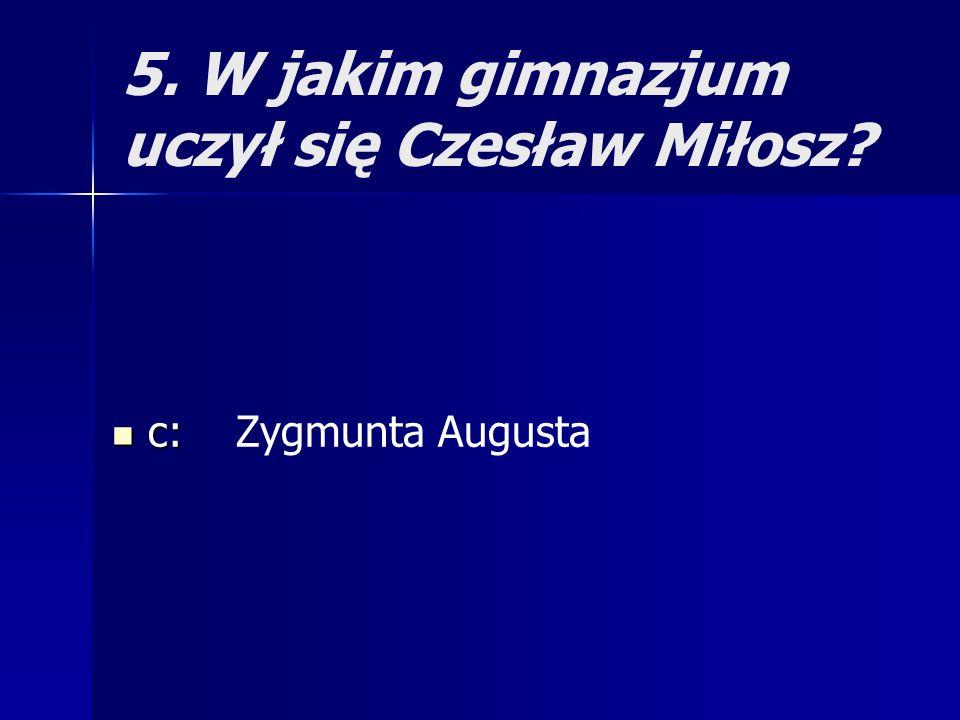 5. W jakim gimnazjum uczył się Czesław Miłosz? c: c: Zygmunta Augusta