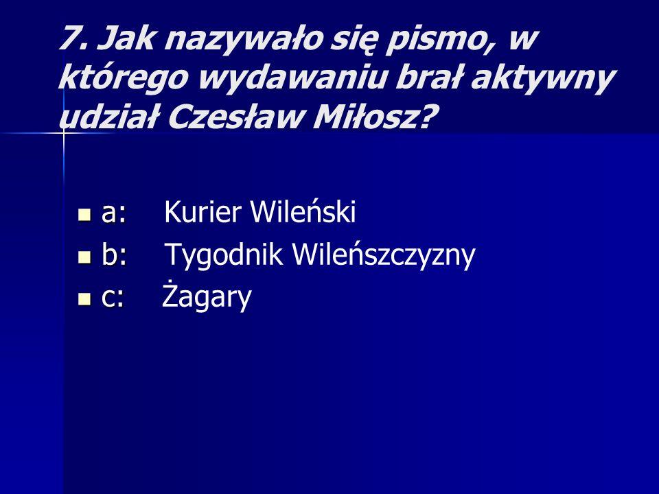 7. Jak nazywało się pismo, w którego wydawaniu brał aktywny udział Czesław Miłosz? a: a: Kurier Wileński b: b: Tygodnik Wileńszczyzny c: c: Żagary