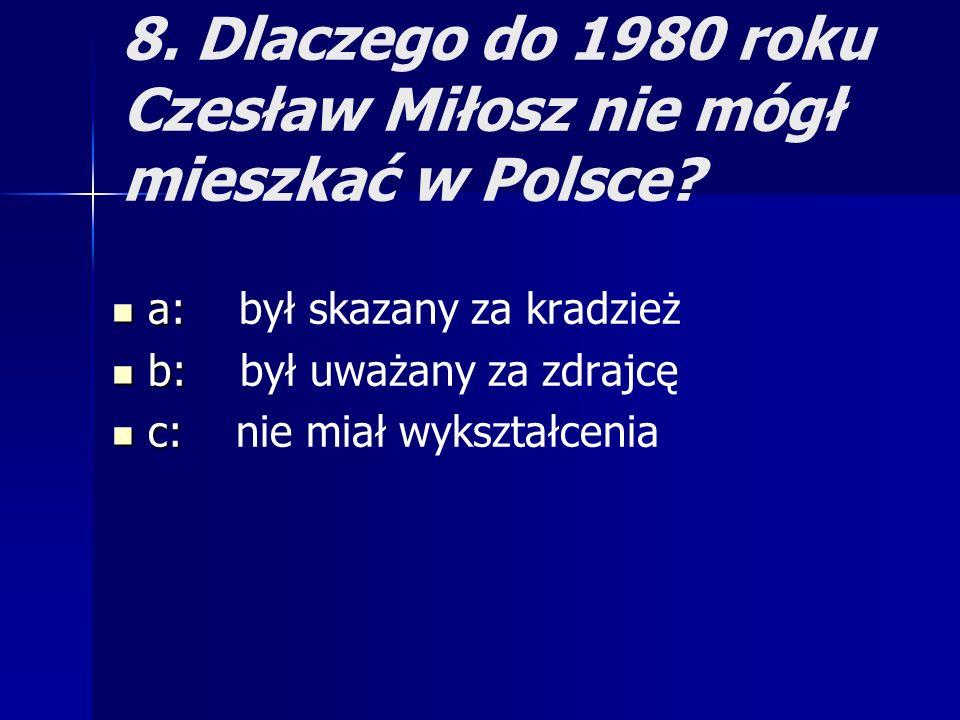 8. Dlaczego do 1980 roku Czesław Miłosz nie mógł mieszkać w Polsce? a: a: był skazany za kradzież b: b: był uważany za zdrajcę c: c: nie miał wykształ