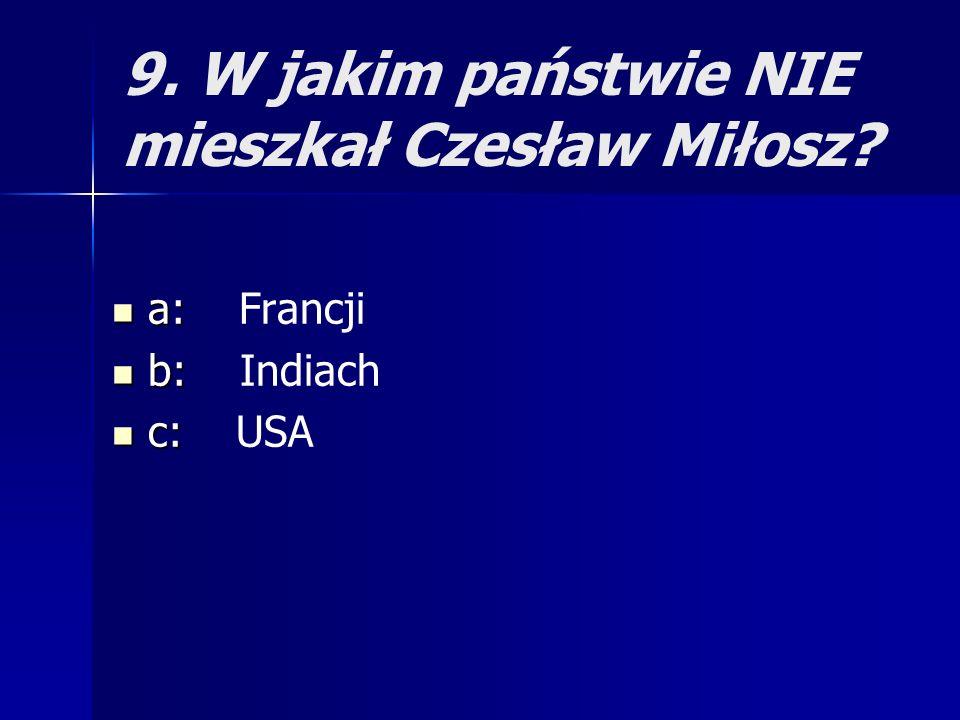 9. W jakim państwie NIE mieszkał Czesław Miłosz? a: a: Francji b: b: Indiach c: c: USA