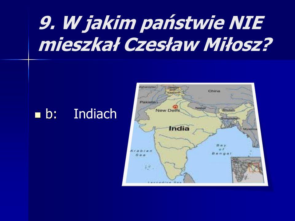 9. W jakim państwie NIE mieszkał Czesław Miłosz? b: b: Indiach