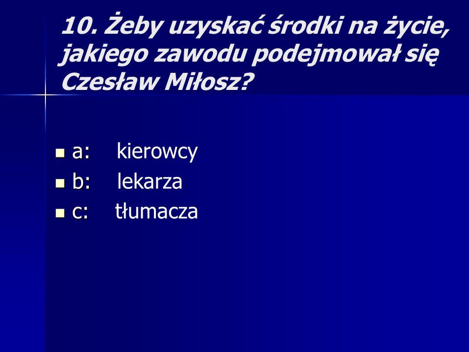 10. Żeby uzyskać środki na życie, jakiego zawodu podejmował się Czesław Miłosz? a: a: kierowcy b: b: lekarza c: c: tłumacza