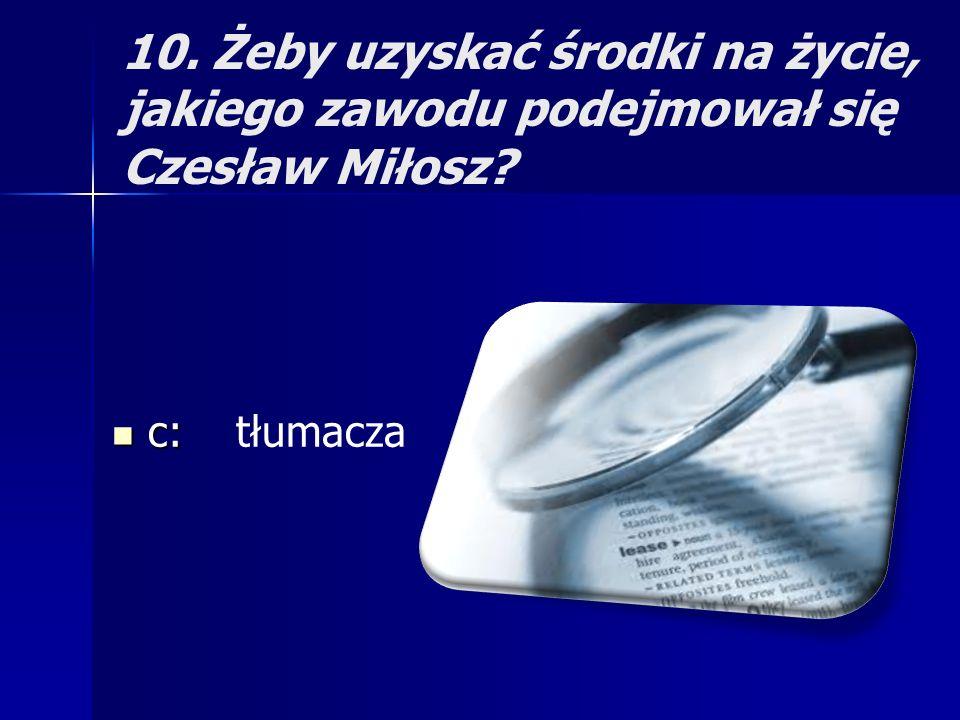 10. Żeby uzyskać środki na życie, jakiego zawodu podejmował się Czesław Miłosz? c: c: tłumacza