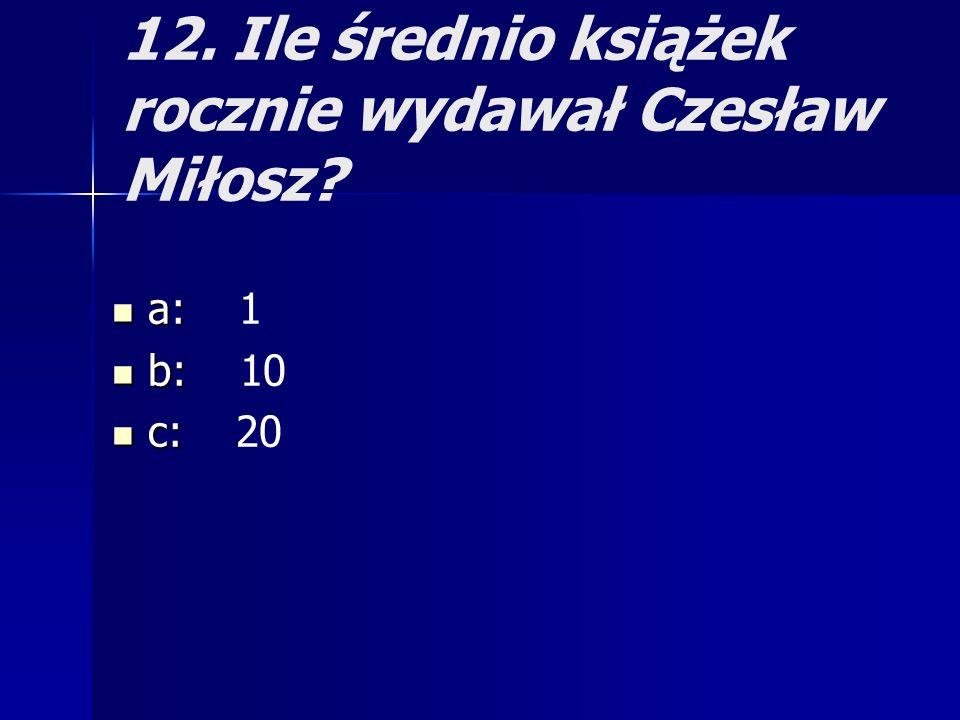 12. Ile średnio książek rocznie wydawał Czesław Miłosz? a: a: 1 b: b: 10 c: c: 20