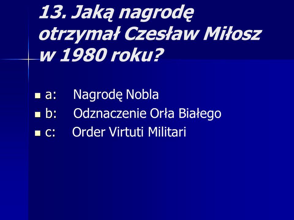 13. Jaką nagrodę otrzymał Czesław Miłosz w 1980 roku? a: a: Nagrodę Nobla b: b: Odznaczenie Orła Białego c: c: Order Virtuti Militari