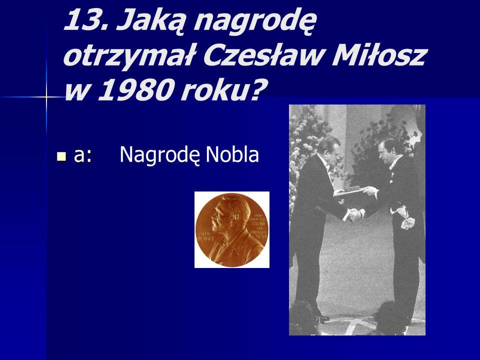 13. Jaką nagrodę otrzymał Czesław Miłosz w 1980 roku? a: a: Nagrodę Nobla
