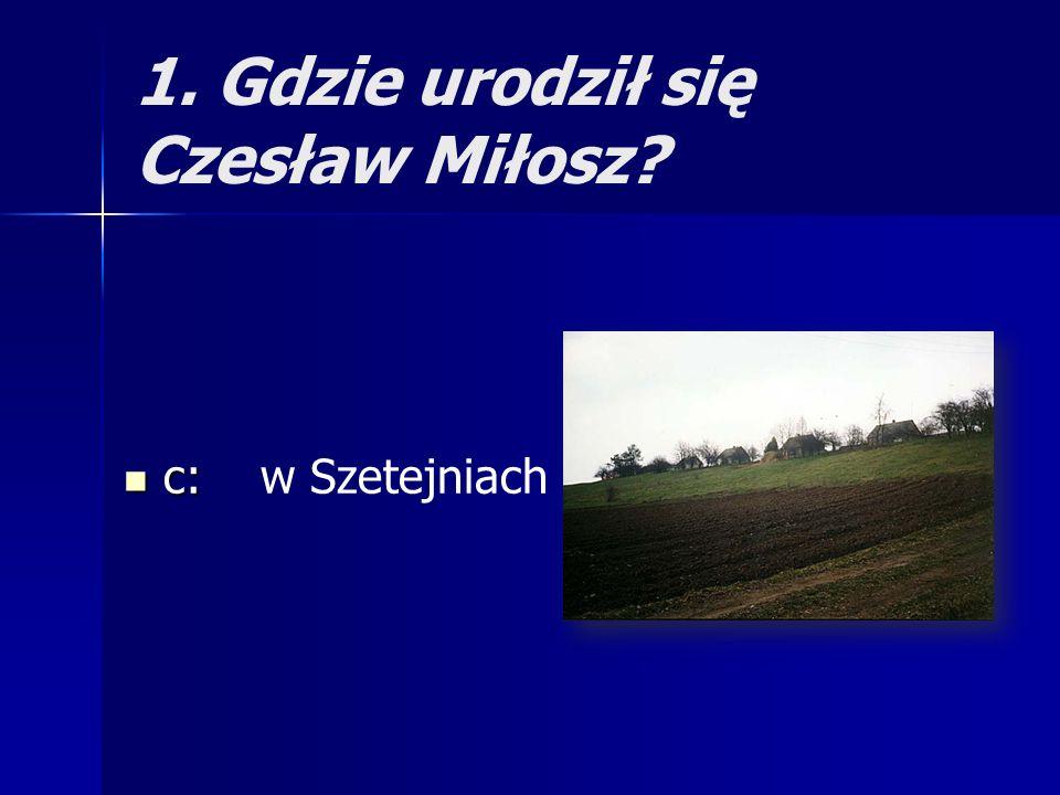 1. Gdzie urodził się Czesław Miłosz? c: c: w Szetejniach