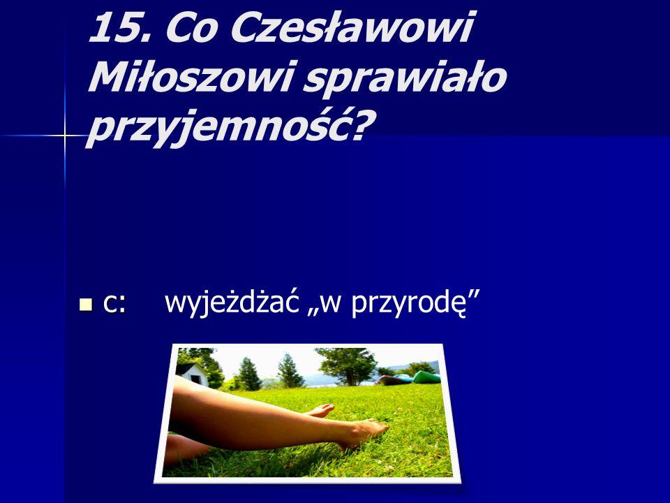 15. Co Czesławowi Miłoszowi sprawiało przyjemność? c: c: wyjeżdżać w przyrodę