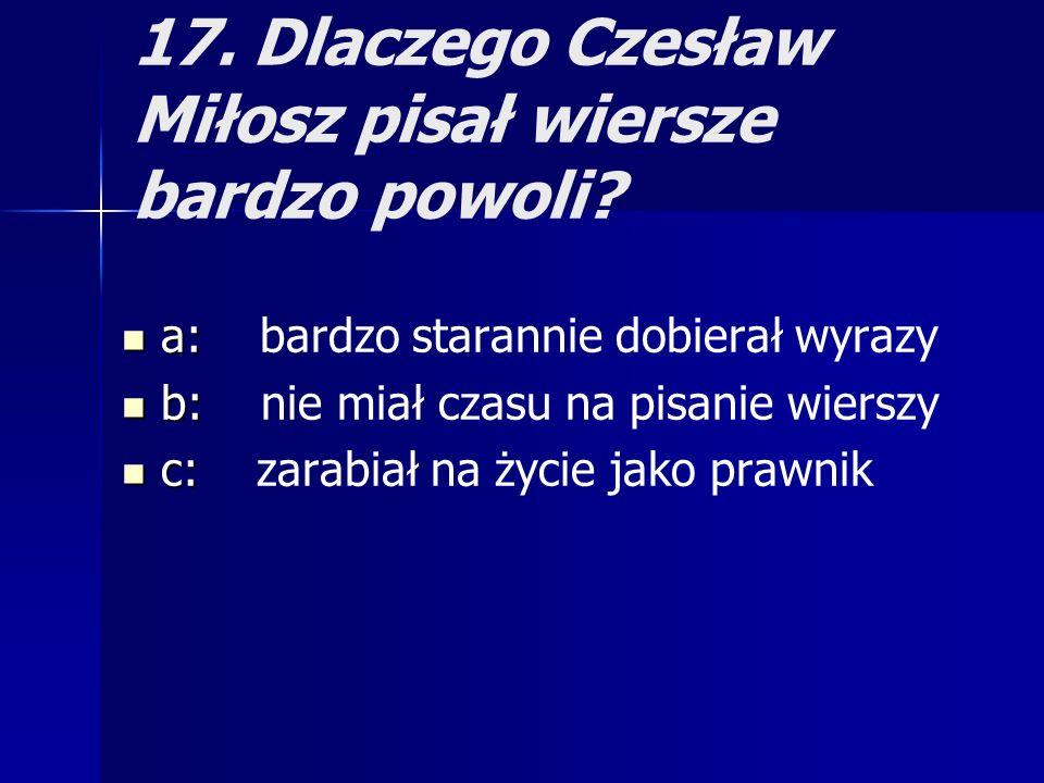 17. Dlaczego Czesław Miłosz pisał wiersze bardzo powoli? a: a: bardzo starannie dobierał wyrazy b: b: nie miał czasu na pisanie wierszy c: c: zarabiał