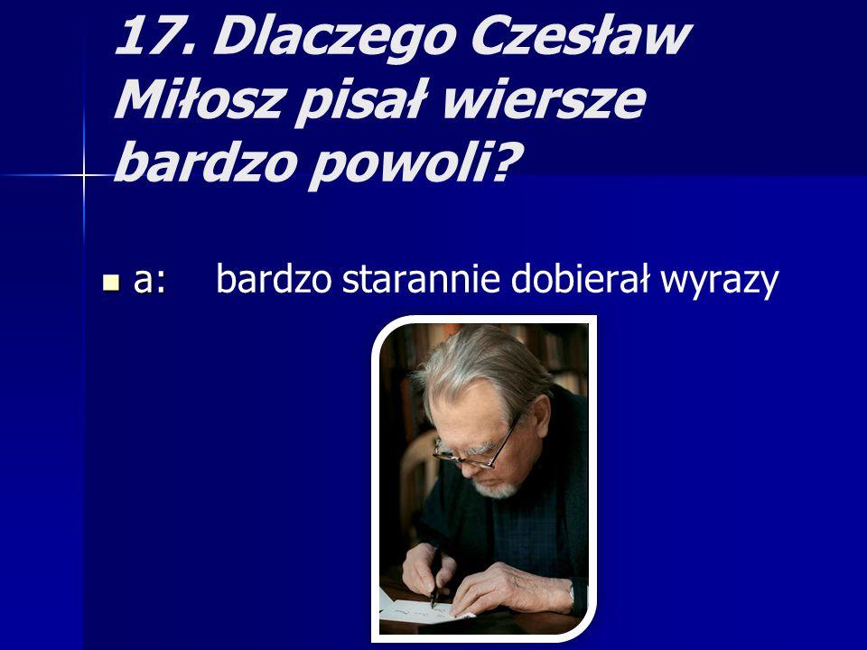 17. Dlaczego Czesław Miłosz pisał wiersze bardzo powoli? a: a: bardzo starannie dobierał wyrazy