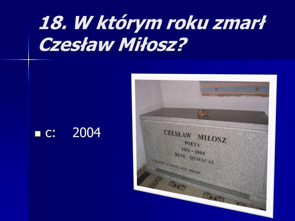 18. W którym roku zmarł Czesław Miłosz? c: c: 2004