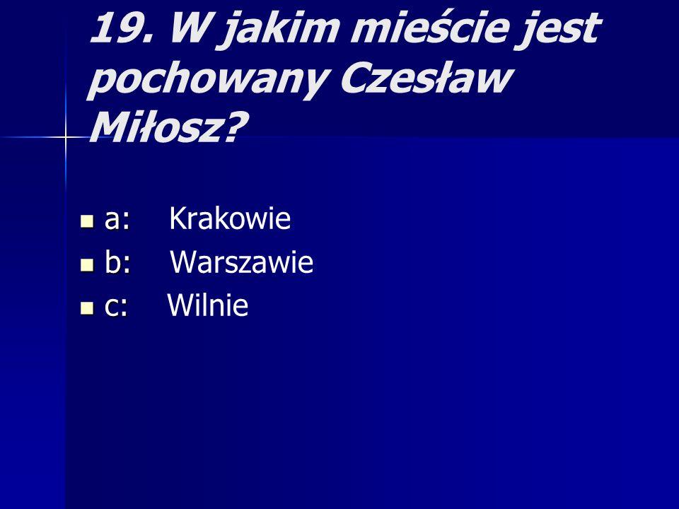19. W jakim mieście jest pochowany Czesław Miłosz? a: a: Krakowie b: b: Warszawie c: c: Wilnie