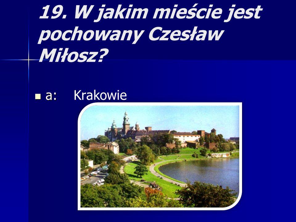 19. W jakim mieście jest pochowany Czesław Miłosz? a: a: Krakowie