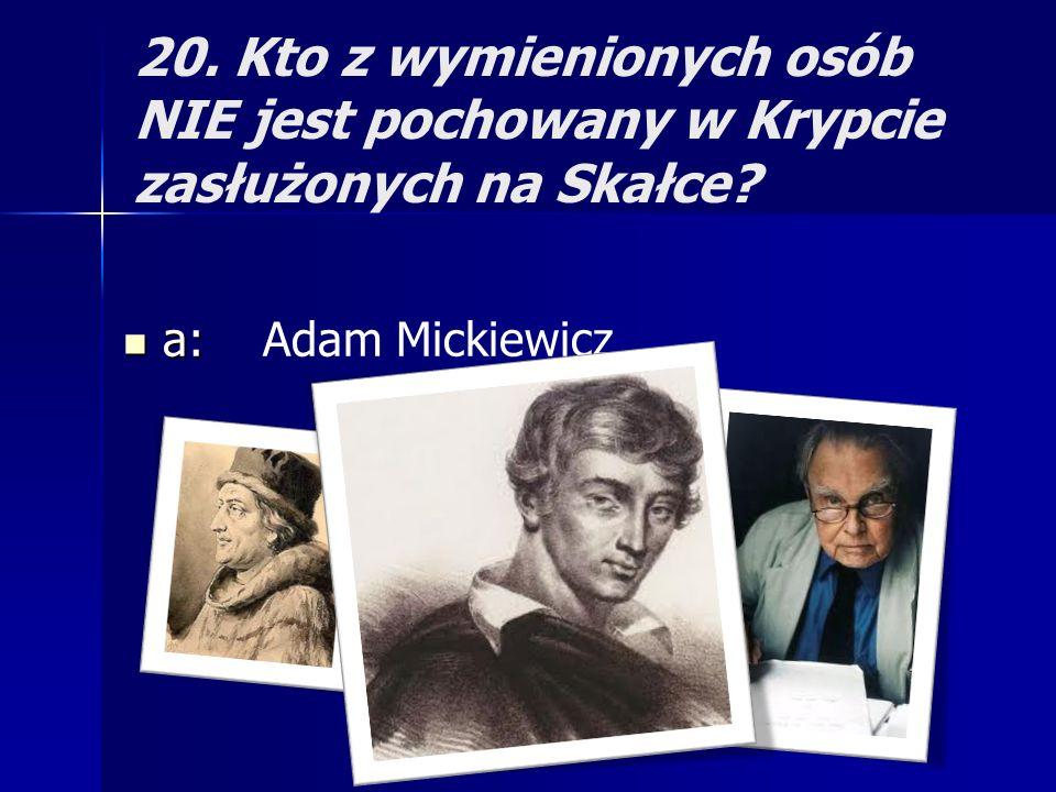 20. Kto z wymienionych osób NIE jest pochowany w Krypcie zasłużonych na Skałce? a: a: Adam Mickiewicz