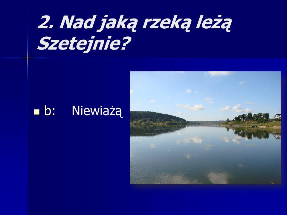 2. Nad jaką rzeką leżą Szetejnie? b: b: Niewiażą