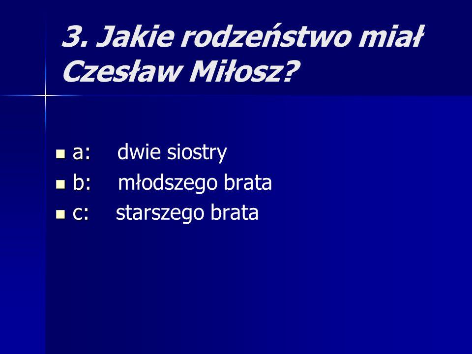 3. Jakie rodzeństwo miał Czesław Miłosz? a: a: dwie siostry b: b: młodszego brata c: c: starszego brata