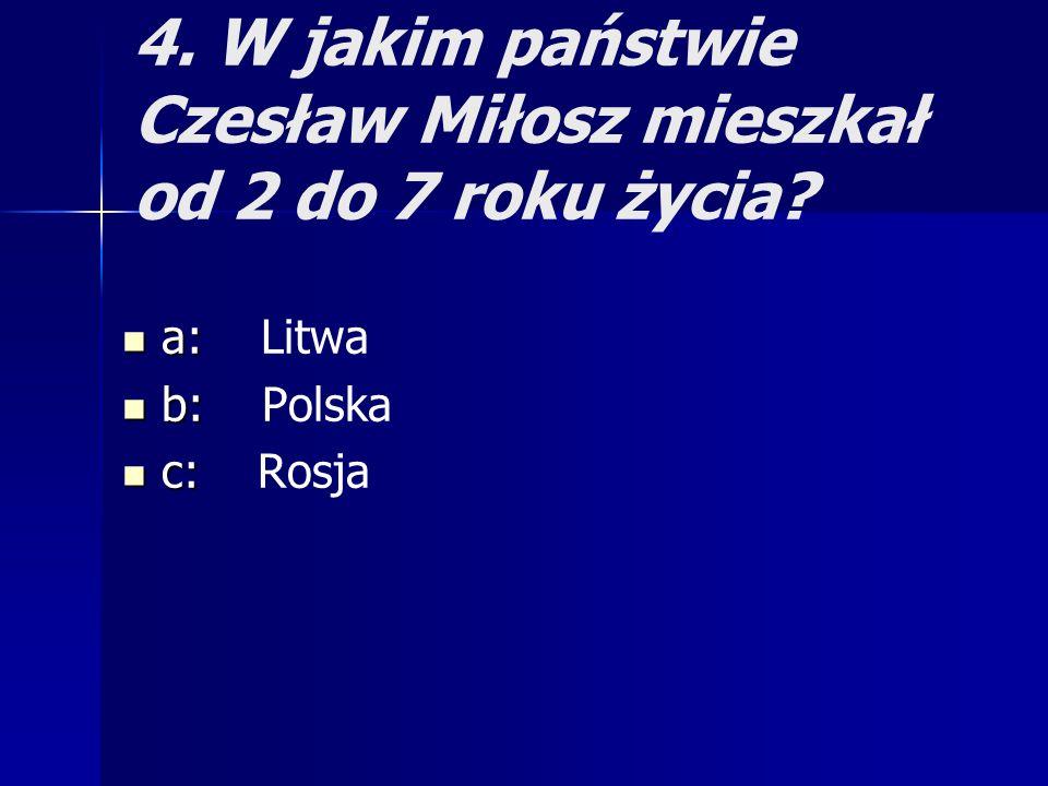 4. W jakim państwie Czesław Miłosz mieszkał od 2 do 7 roku życia? a: a: Litwa b: b: Polska c: c: Rosja