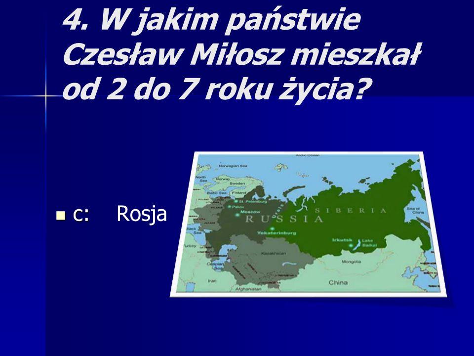 4. W jakim państwie Czesław Miłosz mieszkał od 2 do 7 roku życia? c: c: Rosja