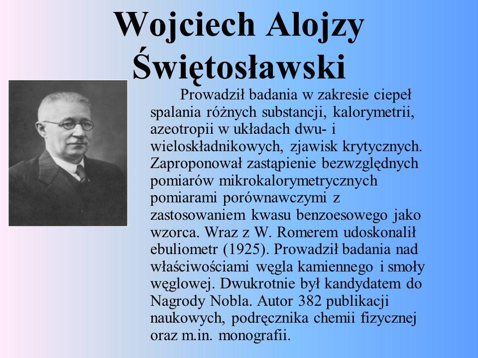 Wojciech Alojzy Świętosławski Prowadził badania w zakresie ciepeł spalania różnych substancji, kalorymetrii, azeotropii w układach dwu- i wieloskładni