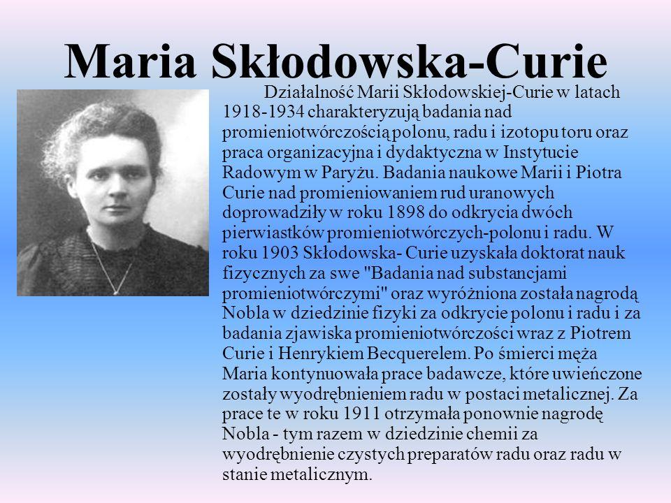 Maria Skłodowska-Curie Działalność Marii Skłodowskiej-Curie w latach 1918-1934 charakteryzują badania nad promieniotwórczością polonu, radu i izotopu
