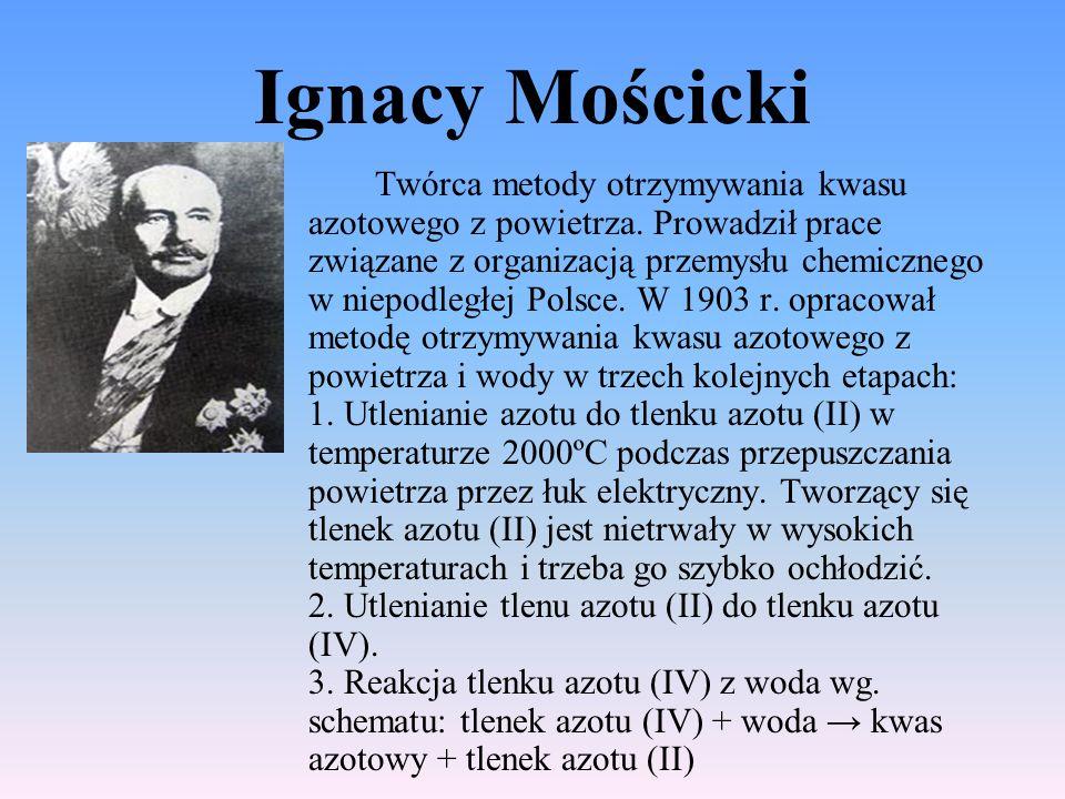 Ignacy Mościcki Twórca metody otrzymywania kwasu azotowego z powietrza. Prowadził prace związane z organizacją przemysłu chemicznego w niepodległej Po