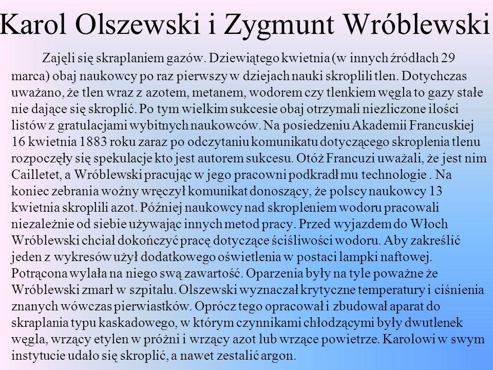 Karol Olszewski i Zygmunt Wróblewski Zajęli się skraplaniem gazów. Dziewiątego kwietnia (w innych źródłach 29 marca) obaj naukowcy po raz pierwszy w d