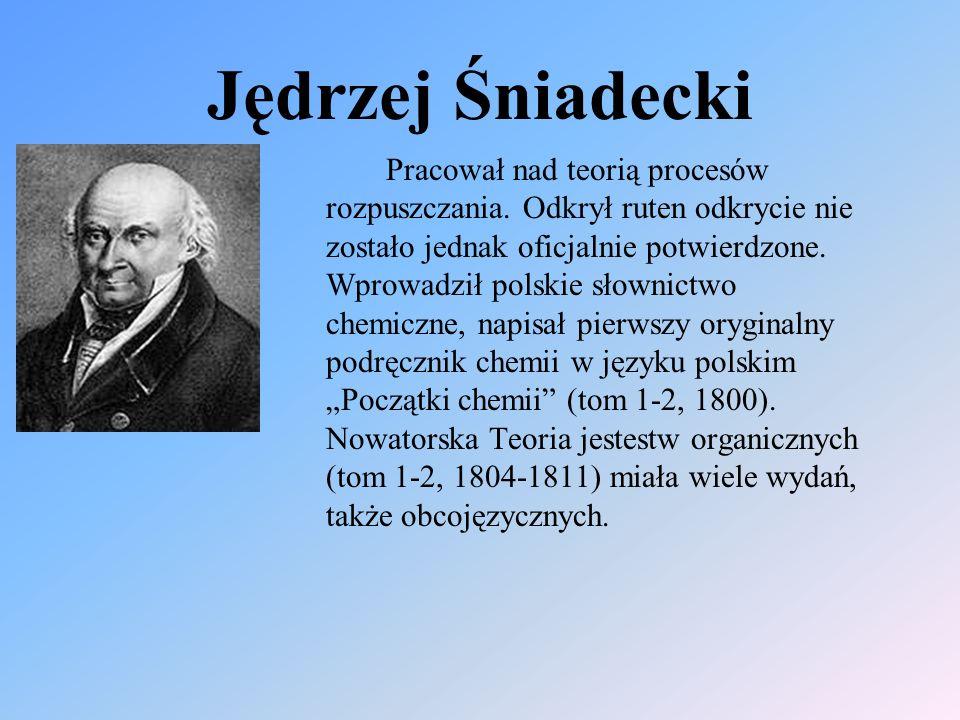 Jędrzej Śniadecki Pracował nad teorią procesów rozpuszczania. Odkrył ruten odkrycie nie zostało jednak oficjalnie potwierdzone. Wprowadził polskie sło