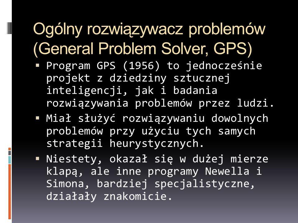 Ogólny rozwiązywacz problemów (General Problem Solver, GPS) Program GPS (1956) to jednocześnie projekt z dziedziny sztucznej inteligencji, jak i badan