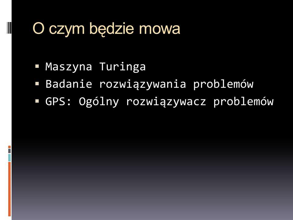 O czym będzie mowa Maszyna Turinga Badanie rozwiązywania problemów GPS: Ogólny rozwiązywacz problemów