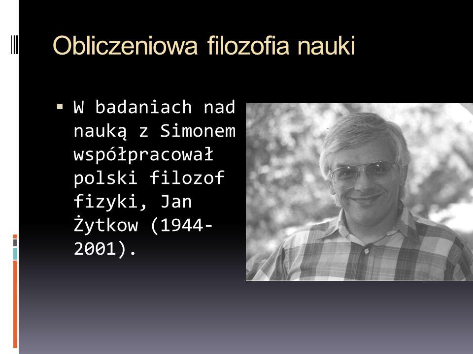 Obliczeniowa filozofia nauki W badaniach nad nauką z Simonem współpracował polski filozof fizyki, Jan Żytkow (1944- 2001).