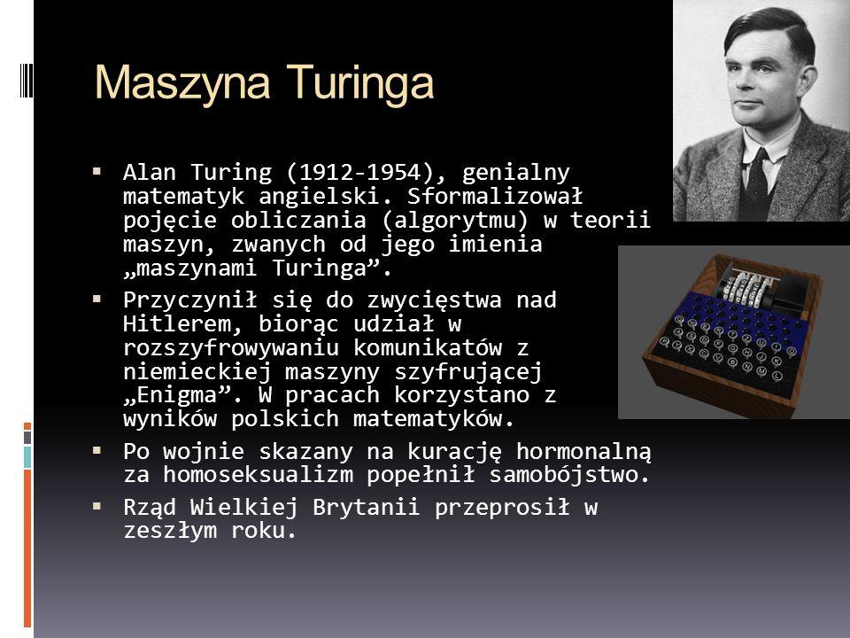 Maszyna Turinga Alan Turing (1912-1954), genialny matematyk angielski. Sformalizował pojęcie obliczania (algorytmu) w teorii maszyn, zwanych od jego i