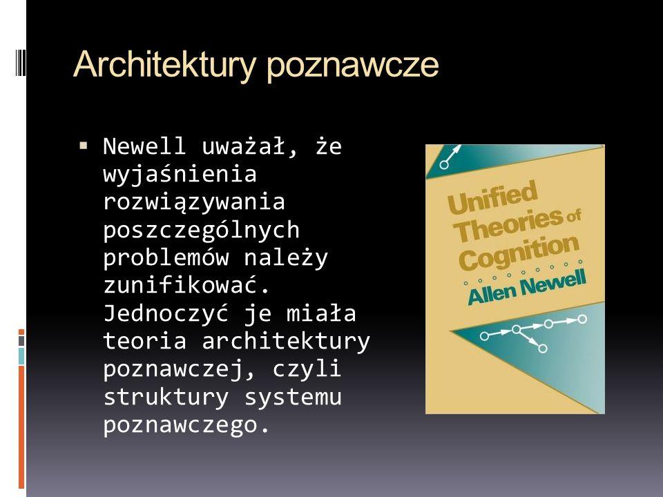 Architektury poznawcze Newell uważał, że wyjaśnienia rozwiązywania poszczególnych problemów należy zunifikować. Jednoczyć je miała teoria architektury