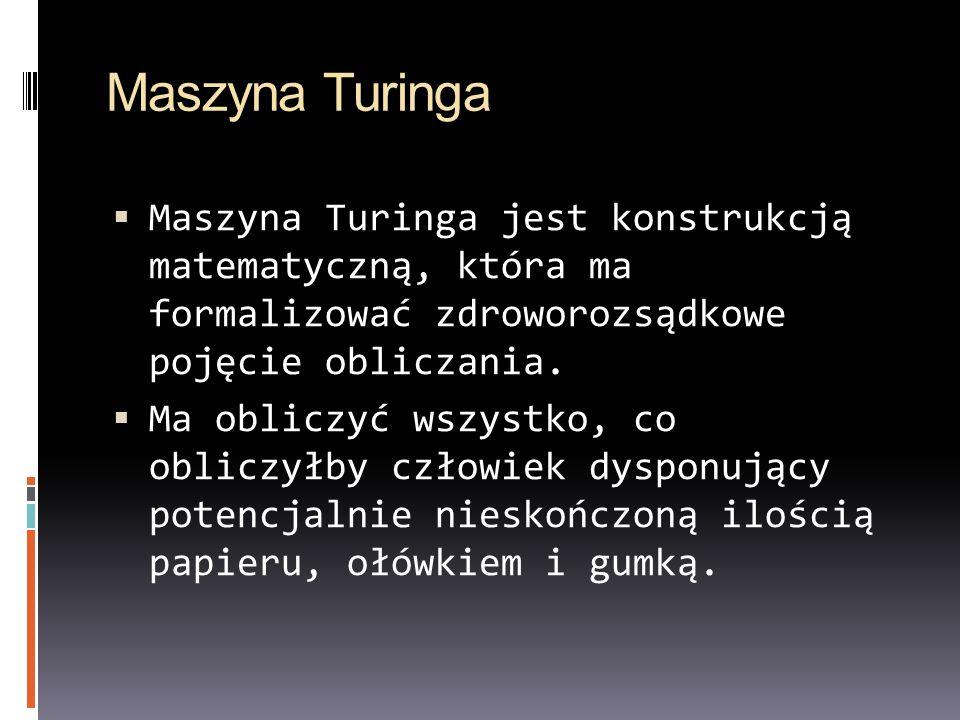 Maszyna Turinga Maszyna Turinga jest konstrukcją matematyczną, która ma formalizować zdroworozsądkowe pojęcie obliczania. Ma obliczyć wszystko, co obl