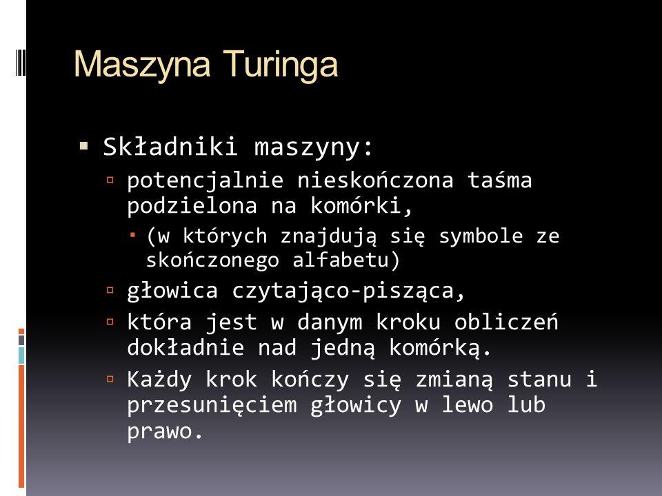 Maszyna Turinga Składniki maszyny: potencjalnie nieskończona taśma podzielona na komórki, (w których znajdują się symbole ze skończonego alfabetu) gło