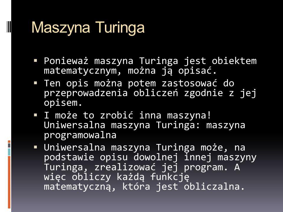Maszyna Turinga Ponieważ maszyna Turinga jest obiektem matematycznym, można ją opisać. Ten opis można potem zastosować do przeprowadzenia obliczeń zgo