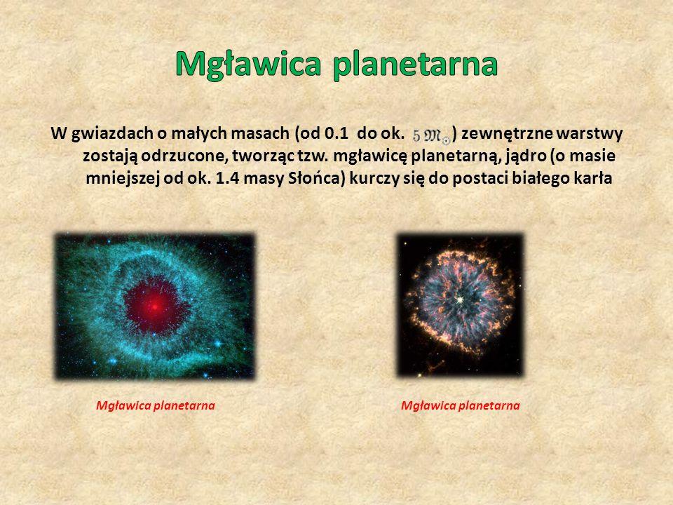 W gwiazdach o małych masach (od 0.1 do ok. ) zewnętrzne warstwy zostają odrzucone, tworząc tzw. mgławicę planetarną, jądro (o masie mniejszej od ok. 1