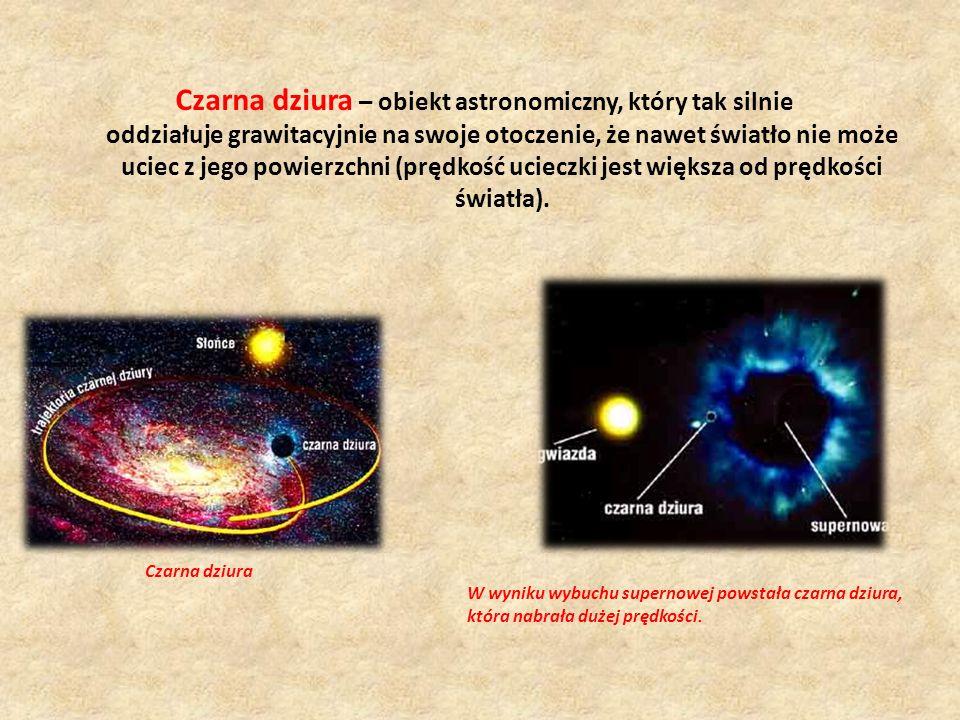 Czarna dziura – obiekt astronomiczny, który tak silnie oddziałuje grawitacyjnie na swoje otoczenie, że nawet światło nie może uciec z jego powierzchni