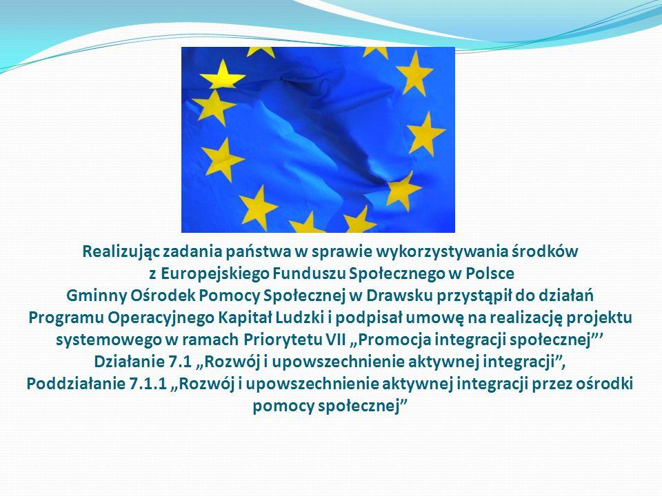 Realizując zadania państwa w sprawie wykorzystywania środków z Europejskiego Funduszu Społecznego w Polsce Gminny Ośrodek Pomocy Społecznej w Drawsku przystąpił do działań Programu Operacyjnego Kapitał Ludzki i podpisał umowę na realizację projektu systemowego w ramach Priorytetu VII Promocja integracji społecznej Działanie 7.1 Rozwój i upowszechnienie aktywnej integracji, Poddziałanie 7.1.1 Rozwój i upowszechnienie aktywnej integracji przez ośrodki pomocy społecznej