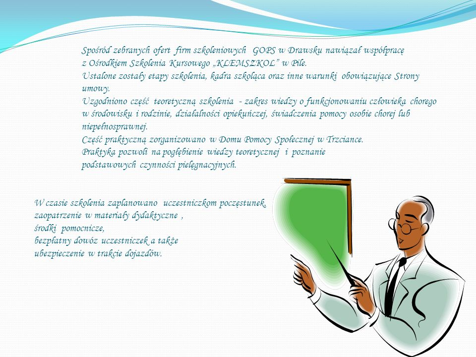 Spośród zebranych ofert firm szkoleniowych GOPS w Drawsku nawiązał współpracę z Ośrodkiem Szkolenia Kursowego KLEMSZKOL w Pile.