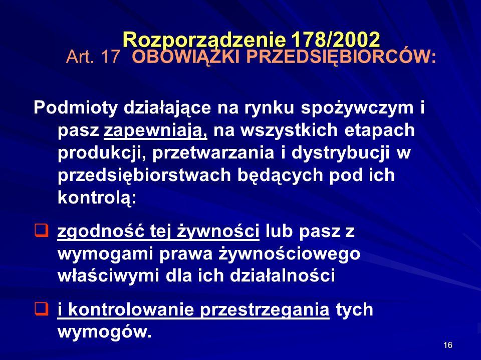 16 Rozporządzenie 178/2002 Rozporządzenie 178/2002 Art. 17 OBOWIĄZKI PRZEDSIĘBIORCÓW: Podmioty działające na rynku spożywczym i pasz zapewniają, na ws