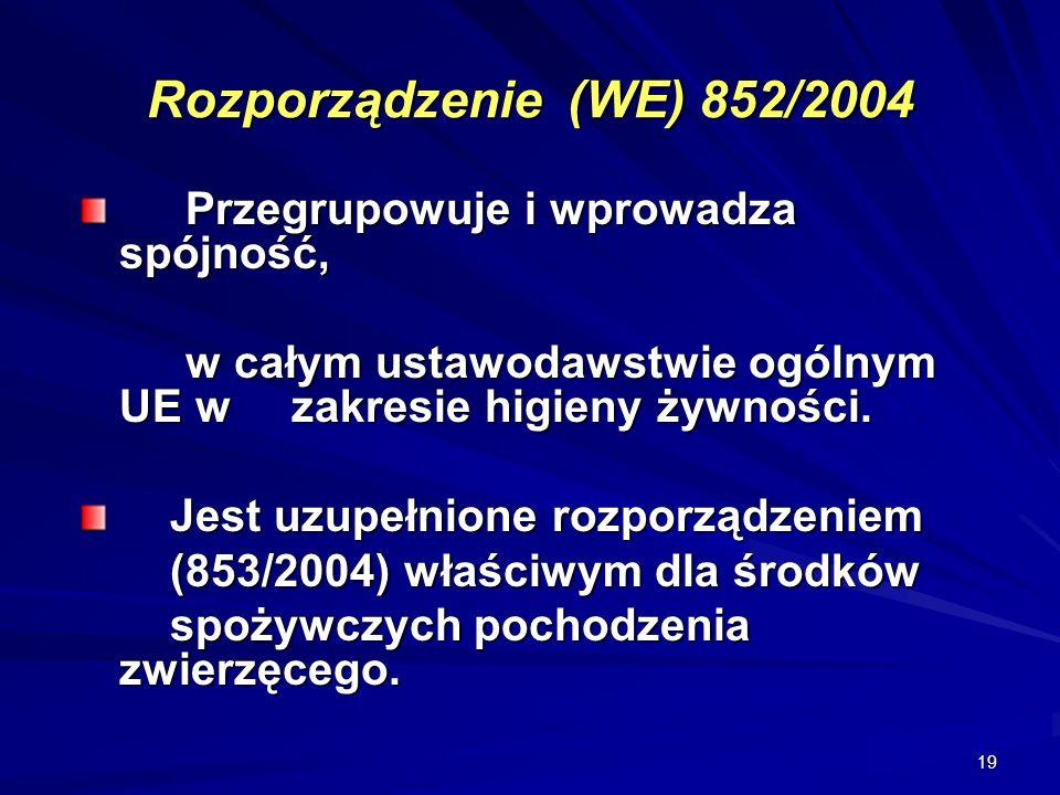 19 Rozporządzenie (WE) 852/2004 Przegrupowuje i wprowadza spójność, w całym ustawodawstwie ogólnym UE w zakresie higieny żywności. Jest uzupełnione ro