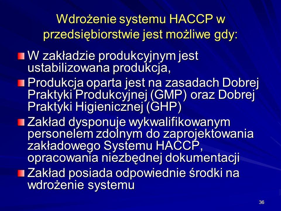 36 Wdrożenie systemu HACCP w przedsiębiorstwie jest możliwe gdy: W zakładzie produkcyjnym jest ustabilizowana produkcja, Produkcja oparta jest na zasa