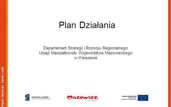 Program Operacyjny Kapitał Ludzki Plan Działania Departament Strategii i Rozwoju Regionalnego Urząd Marszałkowski Województwa Mazowieckiego w Warszawie