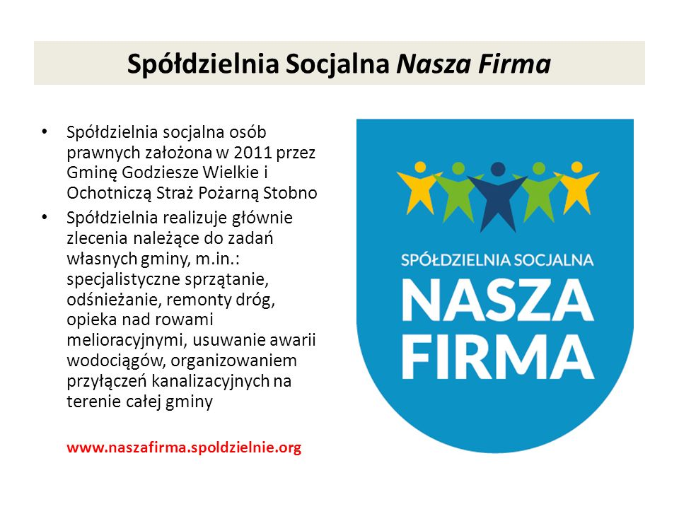 Spółdzielnia Socjalna Nasza Firma Spółdzielnia socjalna osób prawnych założona w 2011 przez Gminę Godziesze Wielkie i Ochotniczą Straż Pożarną Stobno