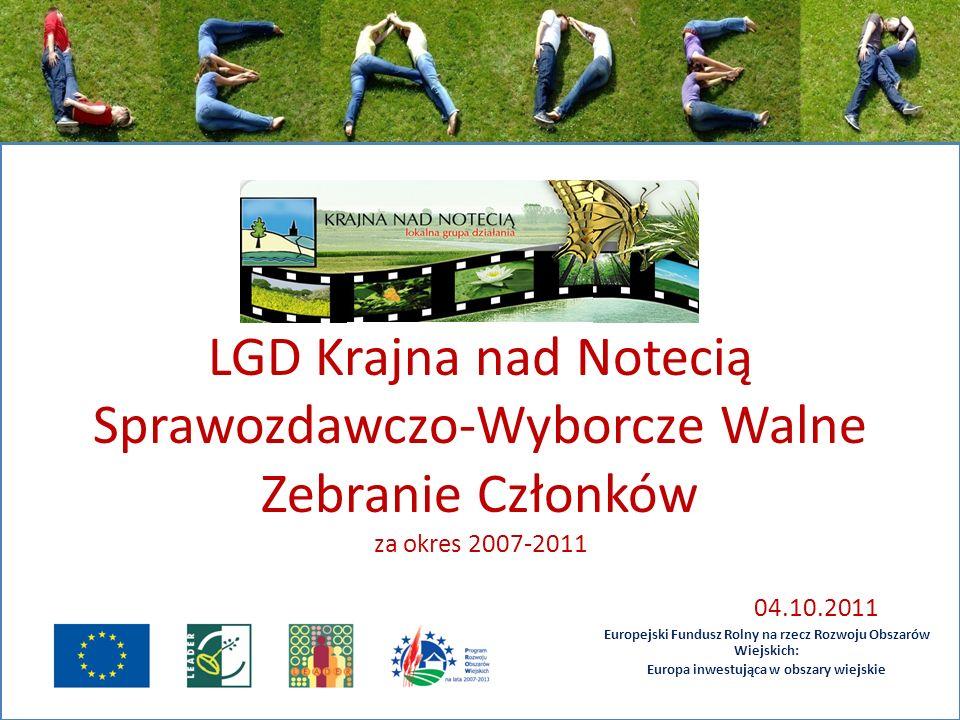 LGD Krajna nad Notecią Sprawozdawczo-Wyborcze Walne Zebranie Członków za okres 2007-2011 04.10.2011 Europejski Fundusz Rolny na rzecz Rozwoju Obszarów Wiejskich: Europa inwestująca w obszary wiejskie