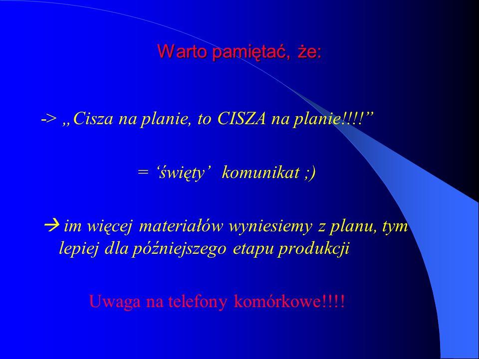 Warto pamiętać, że: -> Cisza na planie, to CISZA na planie!!!.