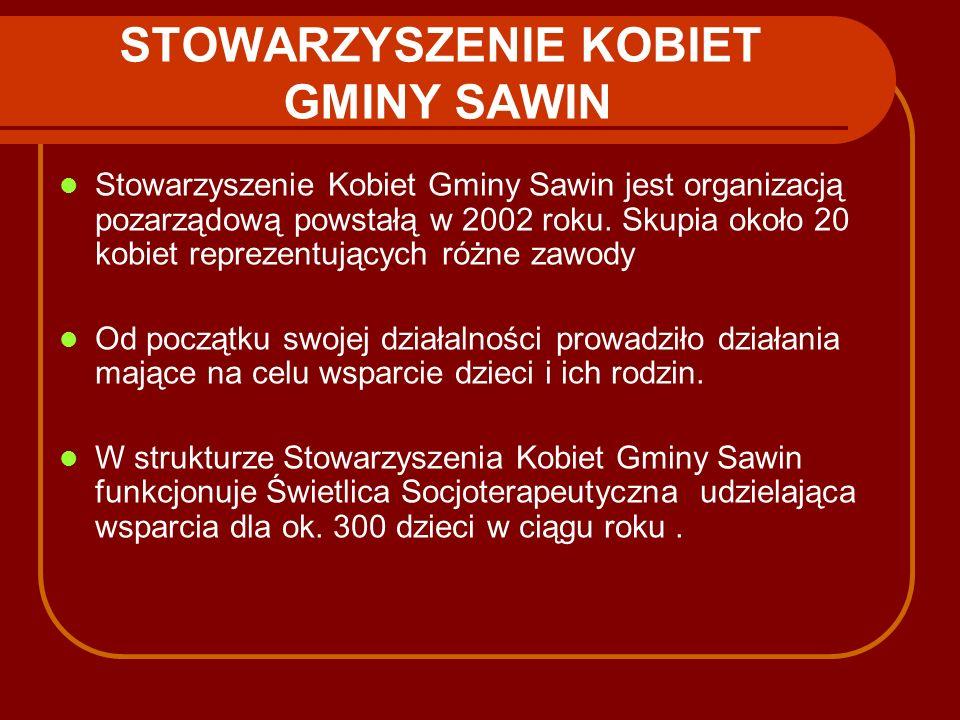 STOWARZYSZENIE KOBIET GMINY SAWIN Stowarzyszenie Kobiet Gminy Sawin jest organizacją pozarządową powstałą w 2002 roku. Skupia około 20 kobiet reprezen