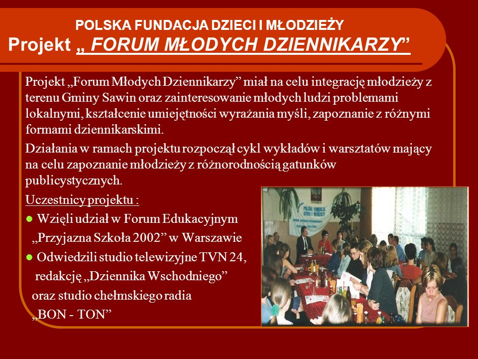 POLSKA FUNDACJA DZIECI I MŁODZIEŻY Projekt FORUM MŁODYCH DZIENNIKARZY Projekt Forum Młodych Dziennikarzy miał na celu integrację młodzieży z terenu Gm