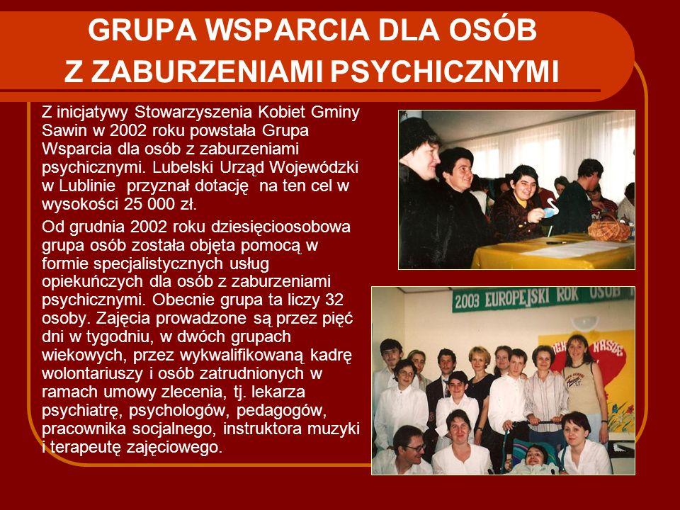 GRUPA WSPARCIA DLA OSÓB Z ZABURZENIAMI PSYCHICZNYMI Z inicjatywy Stowarzyszenia Kobiet Gminy Sawin w 2002 roku powstała Grupa Wsparcia dla osób z zabu