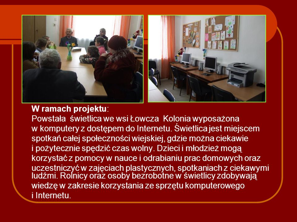 W ramach projektu: Powstała świetlica we wsi Łowcza Kolonia wyposażona w komputery z dostępem do Internetu. Świetlica jest miejscem spotkań całej społ